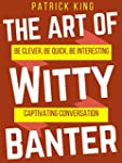 The Art of Witty Banter: Be Clever, B...