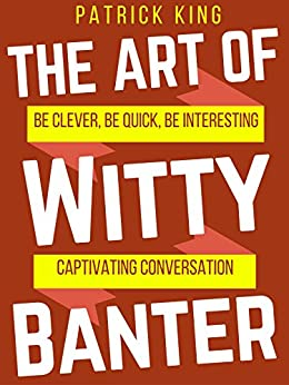 The Art of Witty Banter: Be Clever, Be Quick, Be Interesting - Create Captivating Conversation by [King, Patrick]