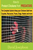 How to Protect Chickens from Predators: The Complete Guide to keep your Chickens Safe from Coyotes, Raccoons, Foxes, Dogs, Hawks and More