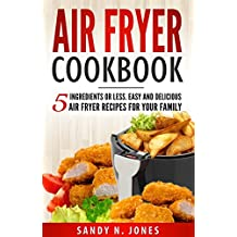 Air Fryer Cookbook: 5 Ingredients or Less. Easy and Delicious Air Fryer Recipes for Your Family