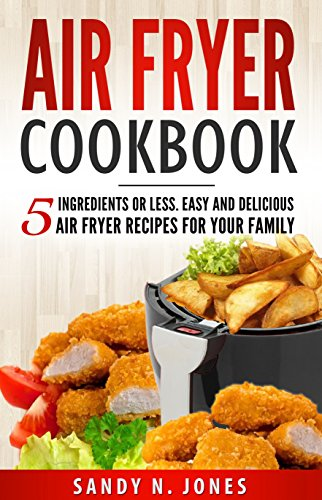 Air Fryer Cookbook: 5 Ingredients or Less. Easy and Delicious Air Fryer Recipes for Your Family by Sandy N. Jones