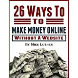 26 Ways To Make Money Online - Without A Website: 26 Real Ways to Actually Make Money Online