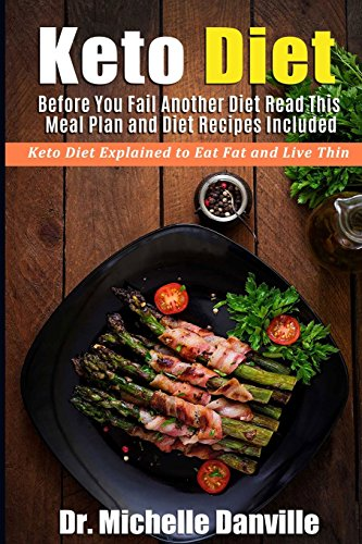 Keto Diet: Before You Fail Another Diet Read This - Meal Plan and Diet Recipes Included: Keto Diet Explained to Eat Fat and Live Thin by Dr. Michelle Danville