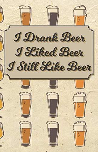 I Drank Beer I Liked Beer I Still Like Beer: 100 Beer Tasting Logbook | Craft Beer Journal | Tasting Notes | Rate and Record 100 of Your Favorite Brews by Yuge N. Bigly, Yuge N Bigly