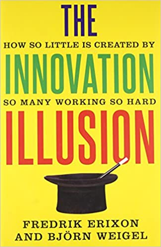 The Innovation Illusion: How So Little is Created by So Many Working ...