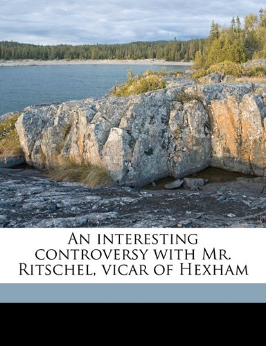 An interesting controversy with Mr. Ritschel, vicar of Hexham pdf