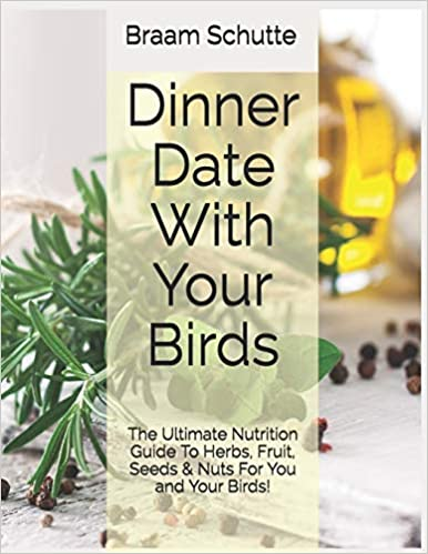 Dinner Date With Your Birds: The Ultimate Nutrition Guide To Herbs, Fruit, Seeds & Nuts For You and Your Birds!