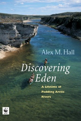 Discovering Eden: A Lifetime of Paddling the Arctic Rivers