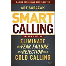 Smart Calling: Eliminate the Fear, Failure, and Rejection from Cold Calling