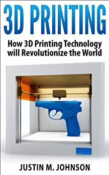 3D Printing: How 3D Printing Technology Will Revolutionize the World (New Technology)