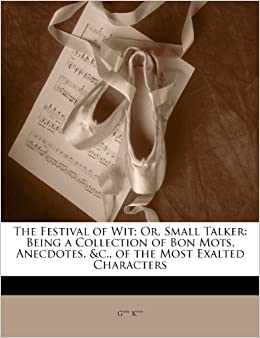 The Festival of Wit: Or, Small Talker: Being a Collection of Bon Mots, Anecdotes, andc., of the Most Exalted Characters