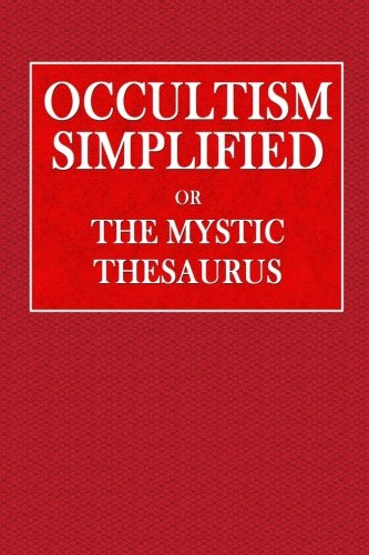 Occultism Simplified or the Mystic Thesaurus: Hidden Meaning in the Symbol of the Zodiac .. Significance of Alphabet and Tarrot Cards .. Mystery of ... be established with the Astral (Mystic Thesaurus)