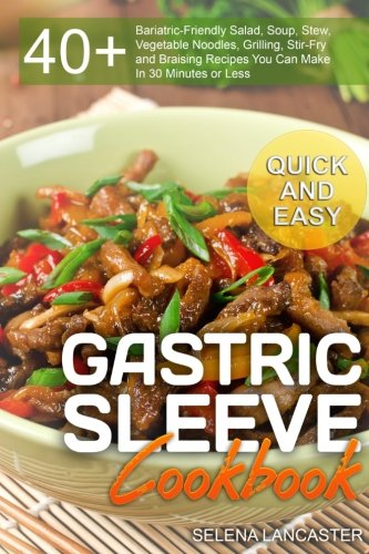 Gastric Sleeve Cookbook: QUICK and EASY – 40+ Bariatric-Friendly Salad, Soup, Stew, Vegetable Noodles, Grilling, Stir-Fry and Braising Recipes You Can Bariatric Cookbook Series (Volume 6) (Series Bariatric)