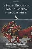 La bestia escarlata y las siete cabezas de Apocalipsis 17 (Spanish Edition)