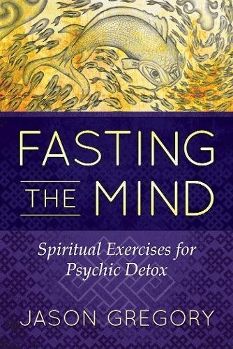 Fasting the Mind: Spiritual Exercises for Psychic Detox