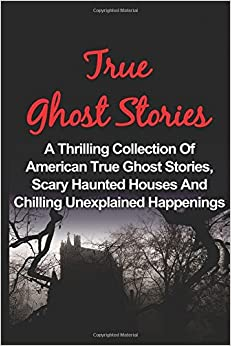 True Ghost Stories: A Thrilling Collection Of American True Ghost Stories, Scary Haunted Houses And Chilling Unexplained Phenomena: Volume 1 (True ... Ghost Stories And Hauntings, Ghost Stories)