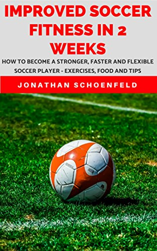 - Improved Soccer Fitness In 2 Weeks : How To Become A Stronger, Faster And Flexible Soccer Player - Exercises, Food And Tips