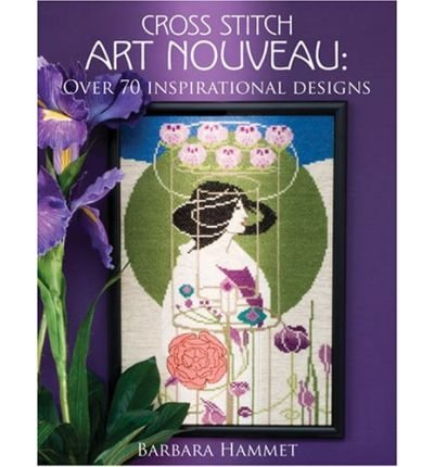 [ [ [ Cross Stitch Art Nouveau [ CROSS STITCH ART NOUVEAU ] By Hammett, Barbara ( Author )Aug-01-2008 Paperback PDF