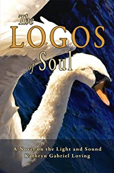 The Logos of Soul: A Novel on the Light and Sound by [Loving, Kathryn Gabriel]