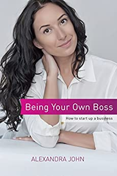 Being Your Own Boss: How to start up a business by [John, Alexandra]