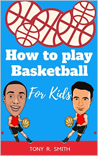 How to play Basketball for Kids: A Complete guide for Kids and Parents (120 pages) por R. Smith, Tony