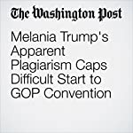 Melania Trump's Apparent Plagiarism Caps Difficult Start to GOP Convention | Robert Costa,Dan Balz,Philip Rucker