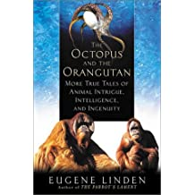 The Octopus and the Orangutan: More True Tales of Animal Intrigue, Intelligence, and Ingenuity