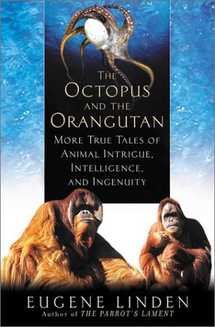The Octopus and the Orangutan: More True Tales of Animal Intrigue, Intelligence, and Ingenuity Hardcover – August 1, 2002 Eugene Linden Dutton 0525946616 Animals - Mammals
