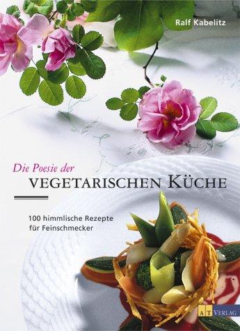 Die Poesie der vegetarischen Küche: 100 himmlische Rezepte für Feinschmecker