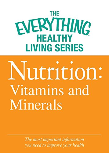Nutrition: Vitamins and Minerals: The most important information you need to improve your health (The Everything® Healthy Living Series)