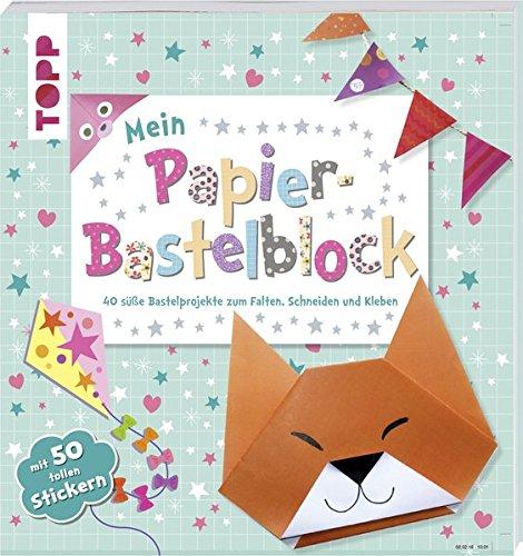 Mein Papier Bastelblock  40 Süße Bastelprojekte Zum Falten Schneiden Und Kleben. Mit 40 Papieren Und 50 Tollen Stickern Zum Heraustrennen Und Verbasteln