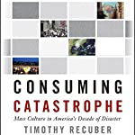 Consuming Catastrophe: Mass Culture in America's Decade of Disaster | Timothy Recuber