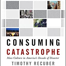 Consuming Catastrophe: Mass Culture in America's Decade of Disaster Audiobook by Timothy Recuber Narrated by E. R. Edwin