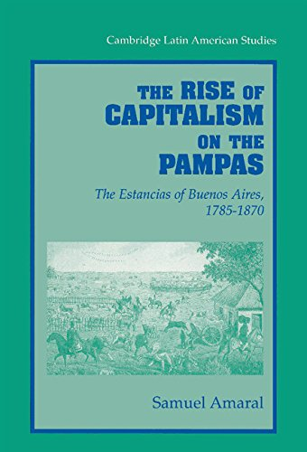 The Rise of Capitalism on the Pampas: The Estancias of Buenos Aires, 1785-1870 (Cambridge Latin American Studies)