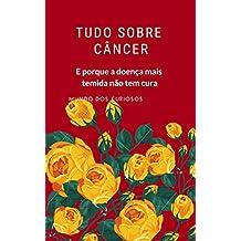 Tudo Sobre Câncer: E Porque a Doença Mais Temida Não Tem Cura