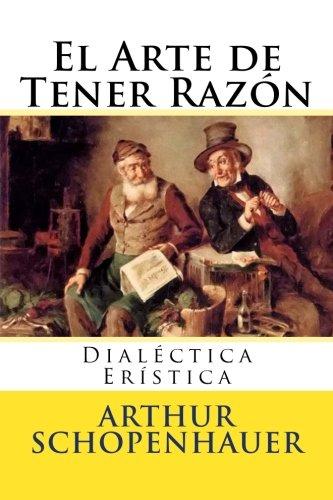 El Arte de Tener Razon: Dialectica Eristica (Spanish Edition) [Arthur Schopenhauer] (Tapa Blanda)