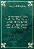 img - for The women of New York; or, The under-world of the great city. Illustrating the life of women of fashion, women of pleasure, actresses and ballet girls, saloon girls, pickpockets and shoplifters, artists' female models, women-of-the-town, etc. .. [FACSIMILE] book / textbook / text book