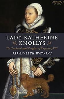 Lady Katherine Knollys: The Unacknowledged Daughter of King Henry VIII by [Watkins, Sarah-Beth]