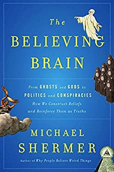 The Believing Brain: From Ghosts and Gods to Politics and Conspiracies-How We Construct Beliefs and Reinforce Them as Truths by [Shermer, Michael]