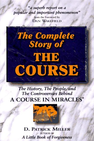 Complete Story of the Course: The History, the People, and the Controversies Behind A Course in Miracles D. Patrick Miller