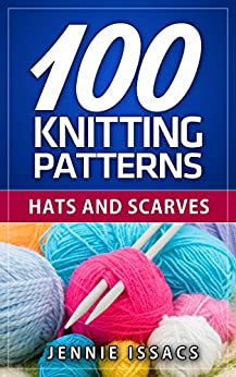 100 Knitting Patterns: Hats and Scarves (Knitting Ideas,Knitted Fabric,Knitting Blog) by [Issacs, Jennie]