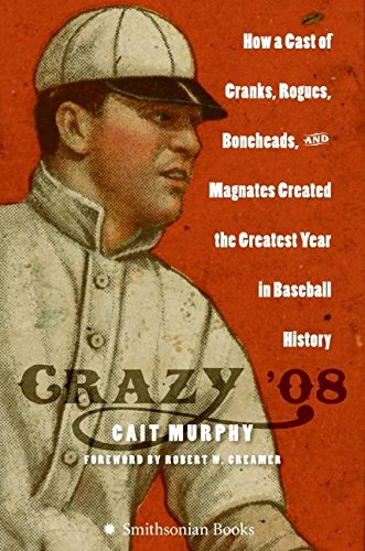 Crazy '08: How a Cast of Cranks, Rogues, Boneheads, and Magnates Created the Greatest Year in Baseball History ()