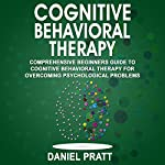 Cognitive Behavioral Therapy: Comprehensive Beginner's Guide to Cognitive Behavioral Therapy for Overcoming Psychological Problems | Daniel Pratt
