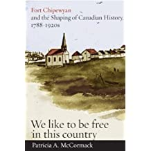 Fort Chipewyan and the Shaping of Canadian History, 1788-1920s: We Like To Be Free in This Country by Patricia A. McCormack (2011-06-24)