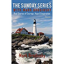 The Sunday Series With Mark Brodinsky: Real Stories of Courage, Hope & Inspiration, Volume I