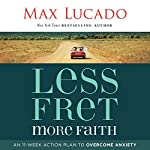 Less Fret, More Faith: An 11-Week Action Plan to Overcome Anxiety | Max Lucado