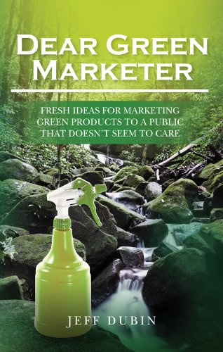 Download Dear Green Marketer: Fresh Ideas for Marketing Green Products to a Public that Doesn't Seem to Care Pdf