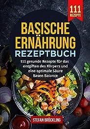 Basische Ernährung Rezeptbuch: 111 gesunde Rezepte für das entgiften des Körpers und eine optimale Säure Basen