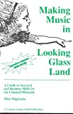 Making Music in Looking Glass Land : Guide to Survival and Business Skills for the Classical Musician, Highstein, Helen, 0962907596