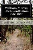 William Morris: Poet, Craftsman, Socialist, Elizabeth Luther Cary, 1499729316